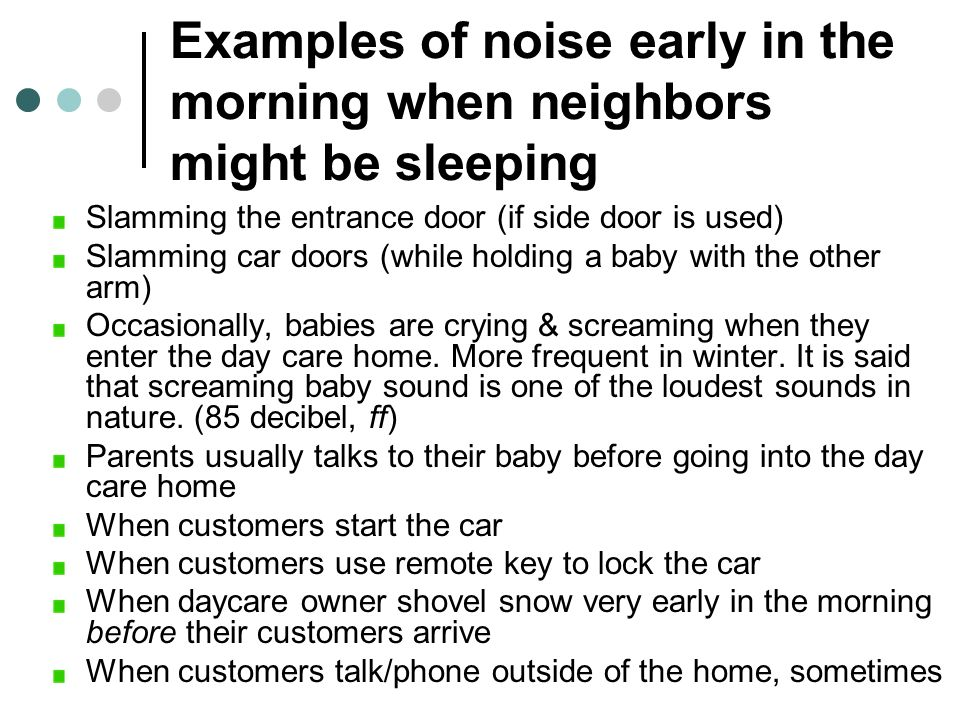 Examples of noise early in the morning when neighbors might be sleeping Slamming the entrance door (if side door is used) Slamming car doors (while ho