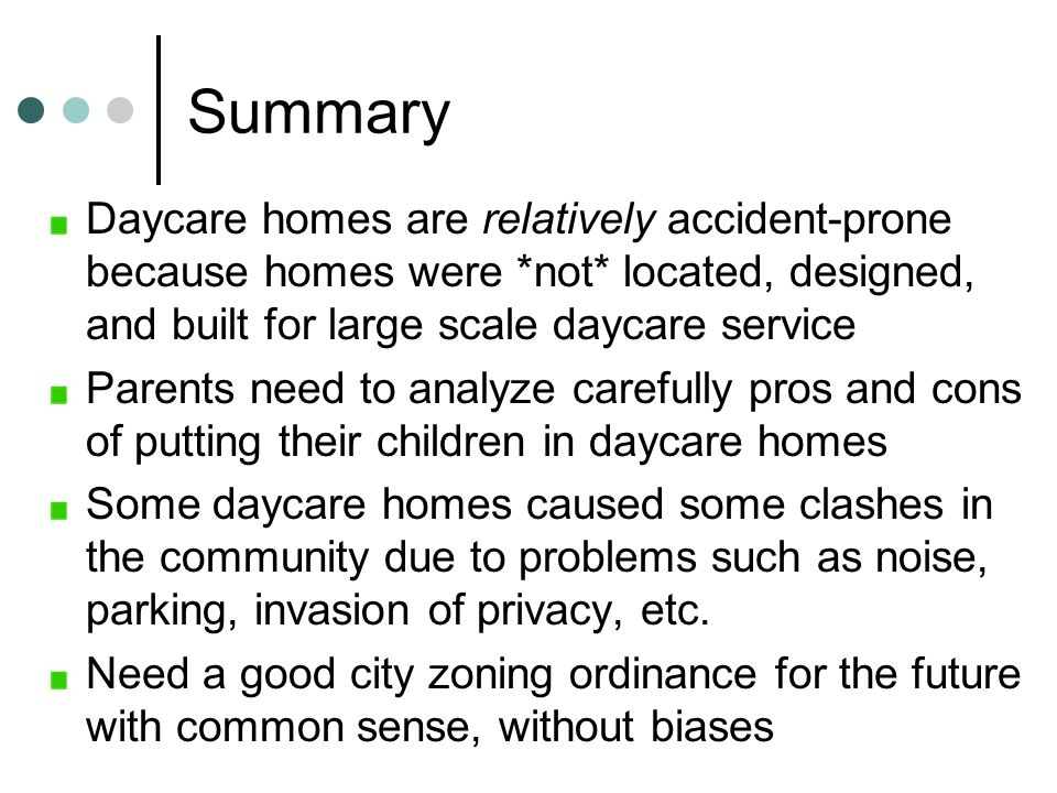 Summary Daycare homes are relatively accident-prone because homes were *not* located, designed, and built for large scale daycare service Parents need