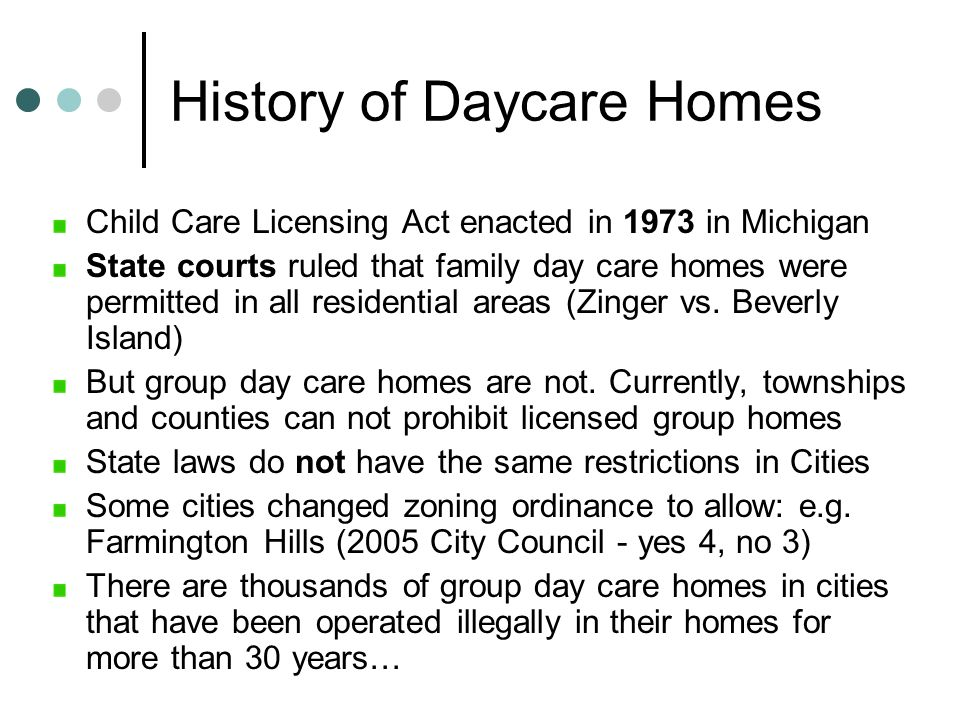 History of Daycare Homes Child Care Licensing Act enacted in 1973 in Michigan State courts ruled that family day care homes were permitted in all resi