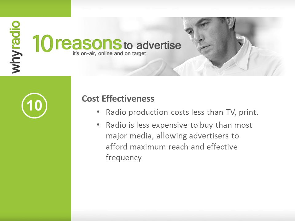 10 Cost Effectiveness Radio production costs less than TV, print. Radio is less expensive to buy than most major media, allowing advertisers to afford