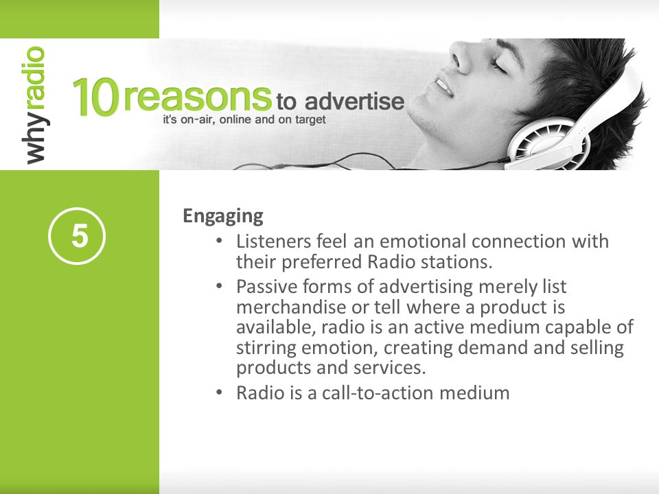 5 Engaging Listeners feel an emotional connection with their preferred Radio stations. Passive forms of advertising merely list merchandise or tell wh