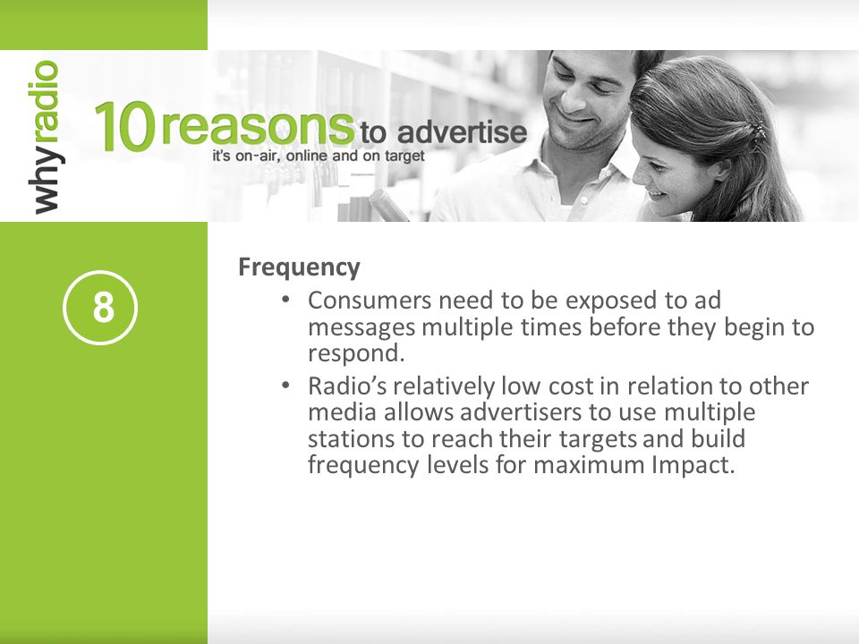 8 Frequency Consumers need to be exposed to ad messages multiple times before they begin to respond. Radios relatively low cost in relation to other m