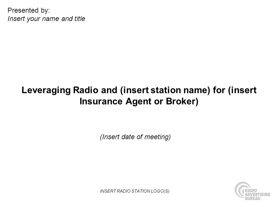 Leveraging Radio and (insert station name) for (insert Insurance Agent or Broker) (Insert date of meeting) Presented by: Insert your name and title IN