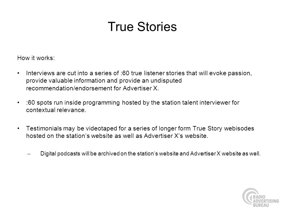 True Stories How it works: Interviews are cut into a series of :60 true listener stories that will evoke passion, provide valuable information and pro