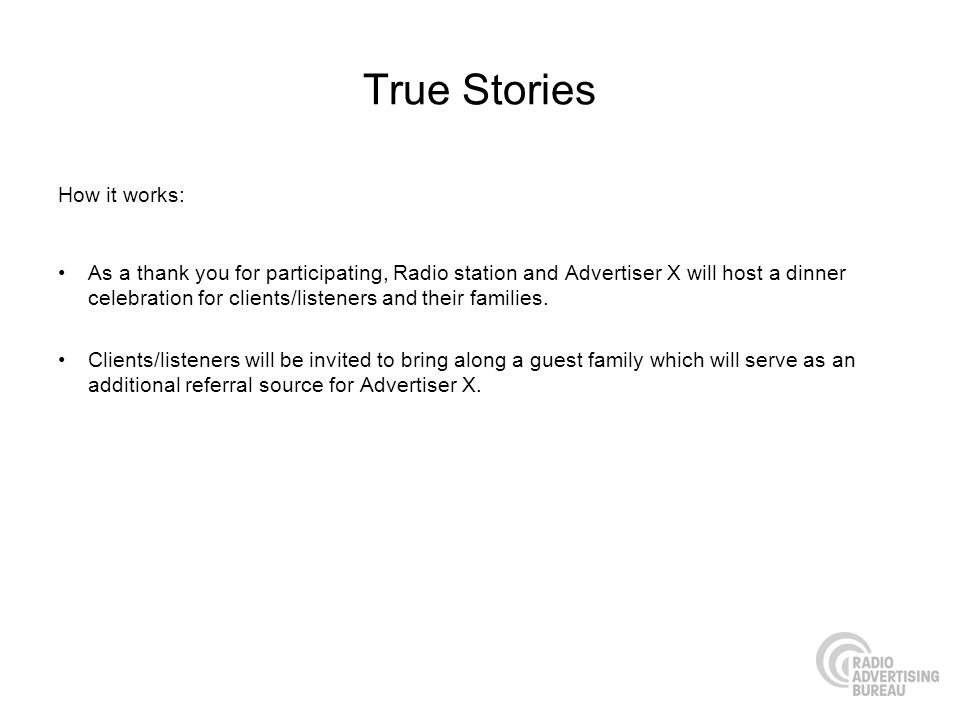 True Stories How it works: As a thank you for participating, Radio station and Advertiser X will host a dinner celebration for clients/listeners and t