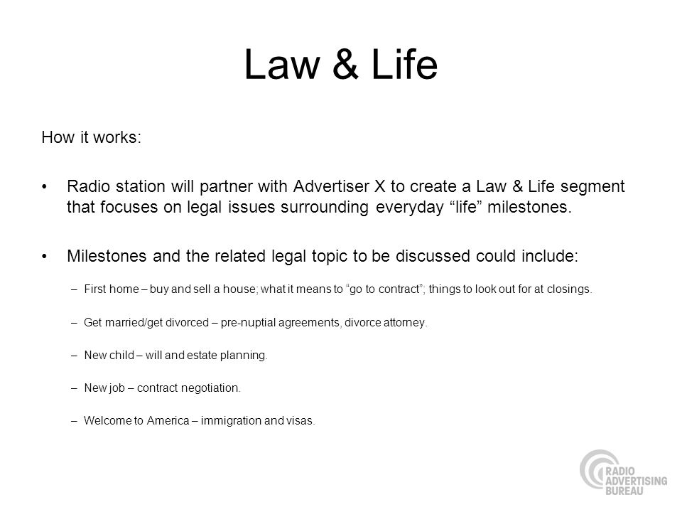 Law & Life How it works: Radio station will partner with Advertiser X to create a Law & Life segment that focuses on legal issues surrounding everyday