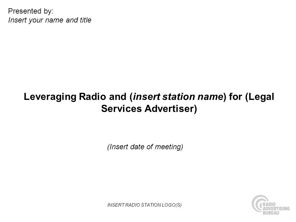 Leveraging Radio and (insert station name) for (Legal Services Advertiser) (Insert date of meeting) Presented by: Insert your name and title INSERT RA