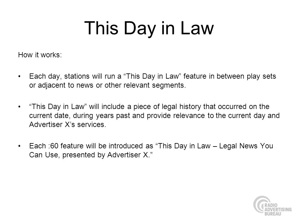 This Day in Law How it works: Each day, stations will run a This Day in Law feature in between play sets or adjacent to news or other relevant segment