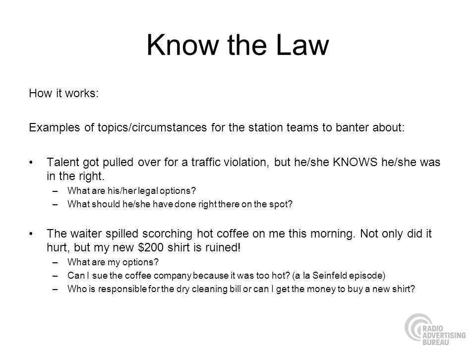 Know the Law How it works: Examples of topics/circumstances for the station teams to banter about: Talent got pulled over for a traffic violation, but