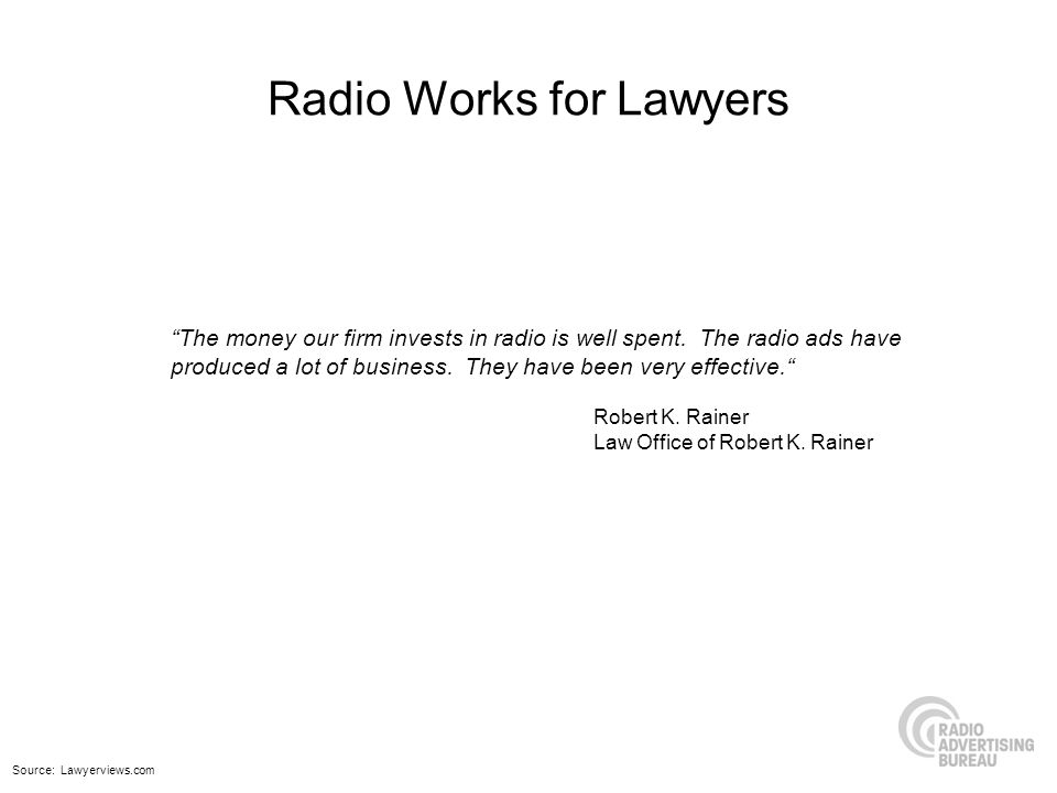 Radio Works for Lawyers The money our firm invests in radio is well spent. The radio ads have produced a lot of business. They have been very effectiv