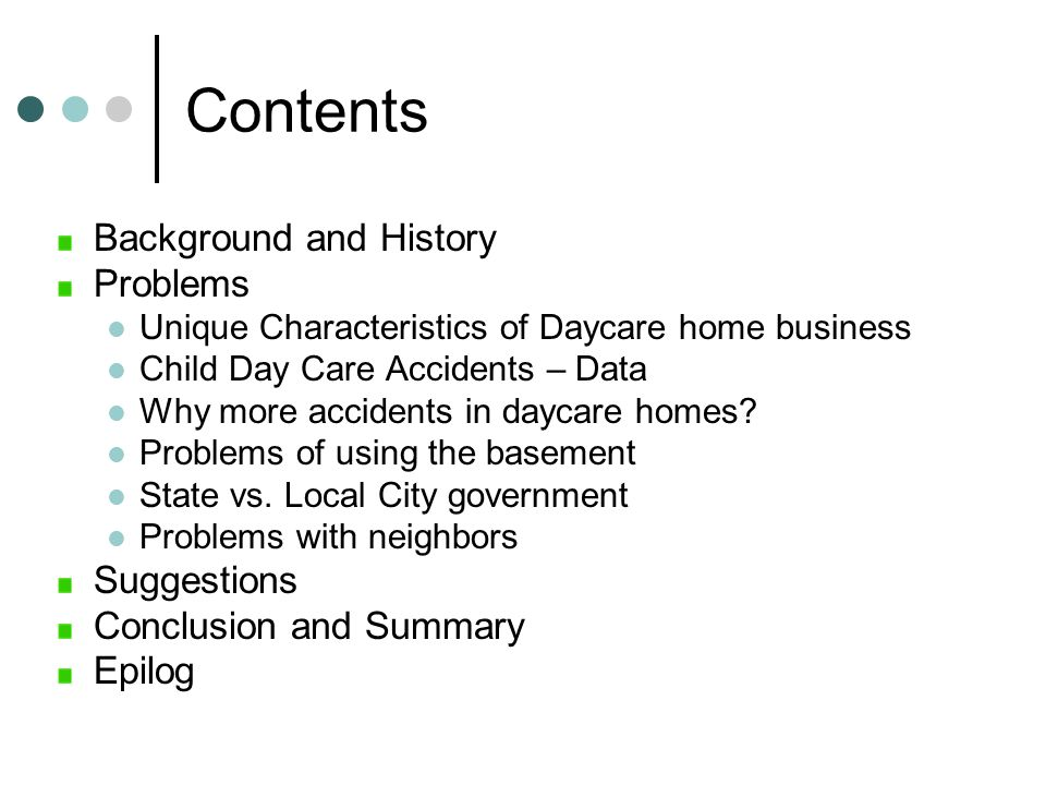Contents Background and History Problems Unique Characteristics of Daycare home business Child Day Care Accidents – Data Why more accidents in daycare homes.