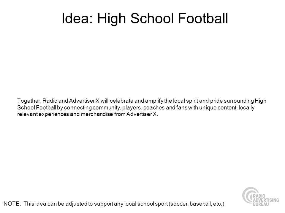 Idea: High School Football Together, Radio and Advertiser X will celebrate and amplify the local spirit and pride surrounding High School Football by