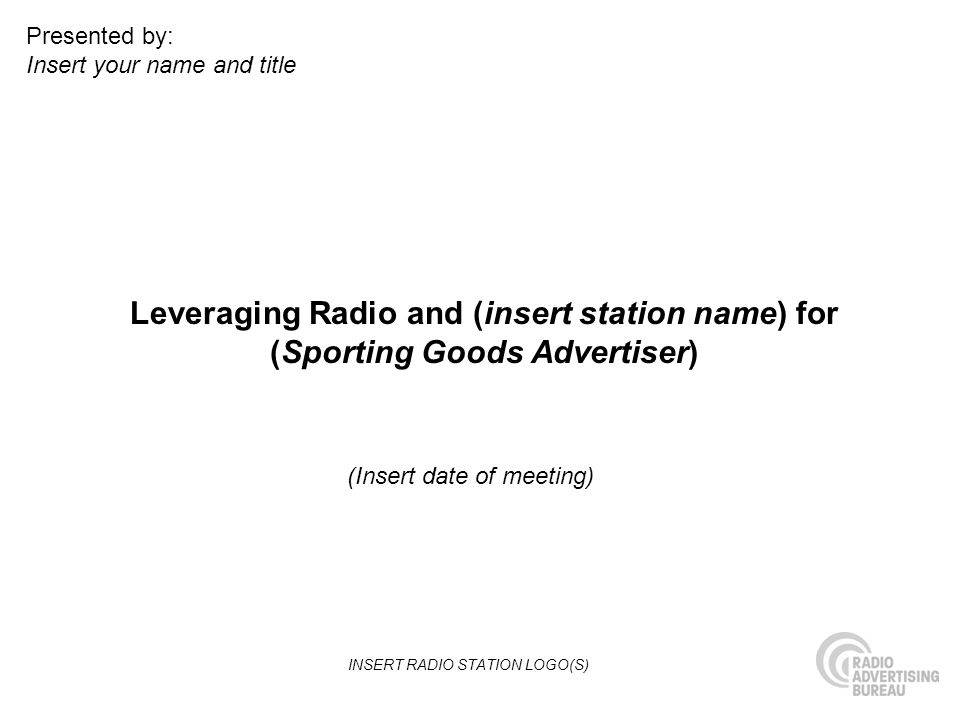 Leveraging Radio and (insert station name) for (Sporting Goods Advertiser) (Insert date of meeting) Presented by: Insert your name and title INSERT RA