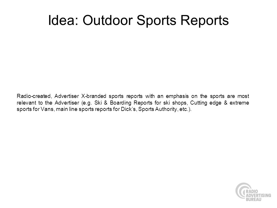 Idea: Outdoor Sports Reports Radio-created, Advertiser X-branded sports reports with an emphasis on the sports are most relevant to the Advertiser (e.