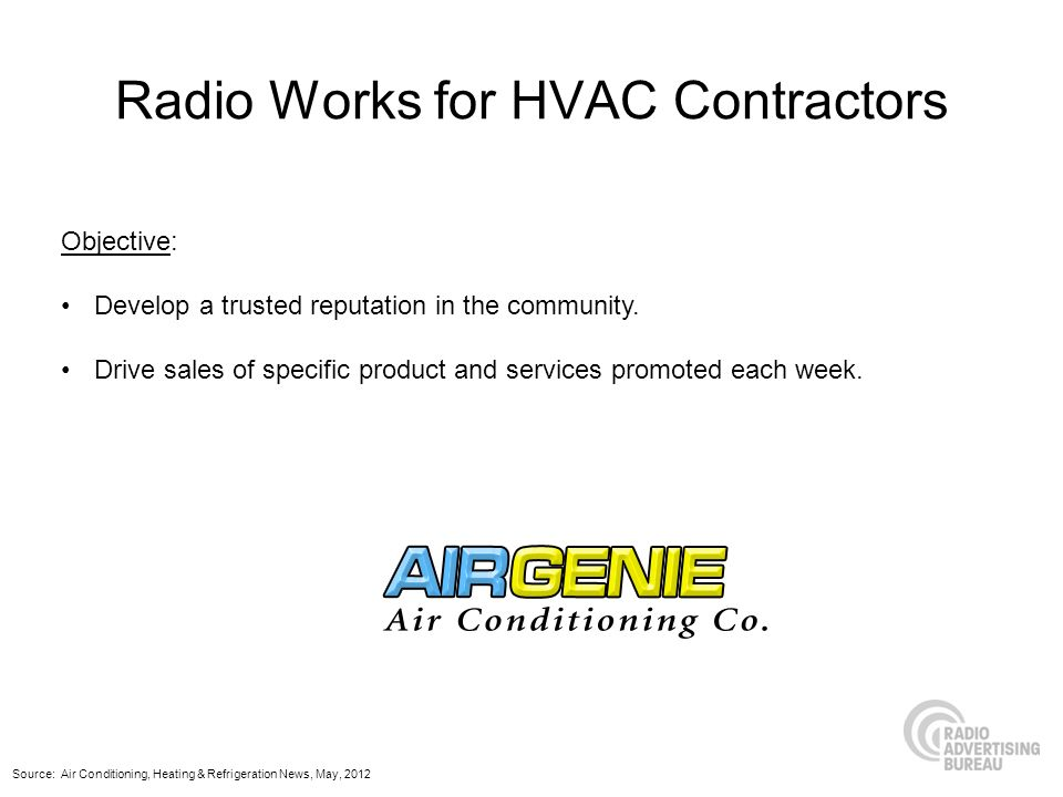 Radio Works for HVAC Contractors Objective: Develop a trusted reputation in the community. Drive sales of specific product and services promoted each