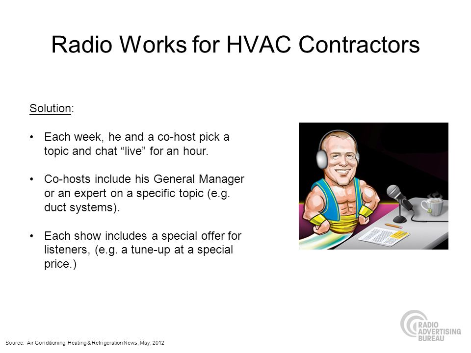 Radio Works for HVAC Contractors Solution: Each week, he and a co-host pick a topic and chat live for an hour. Co-hosts include his General Manager or