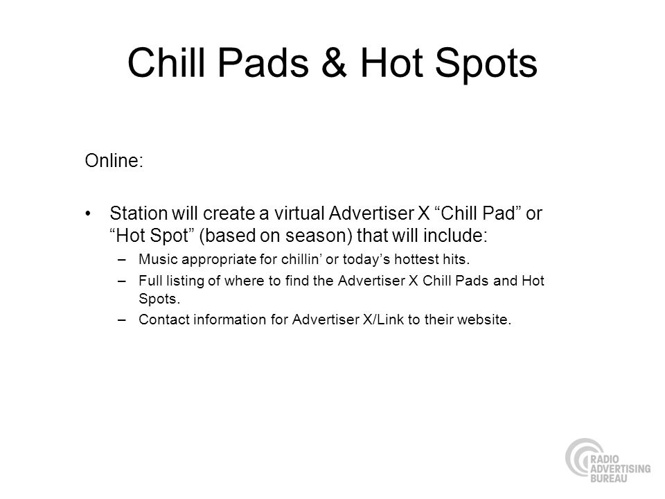 Chill Pads & Hot Spots Online: Station will create a virtual Advertiser X Chill Pad or Hot Spot (based on season) that will include: –Music appropriat