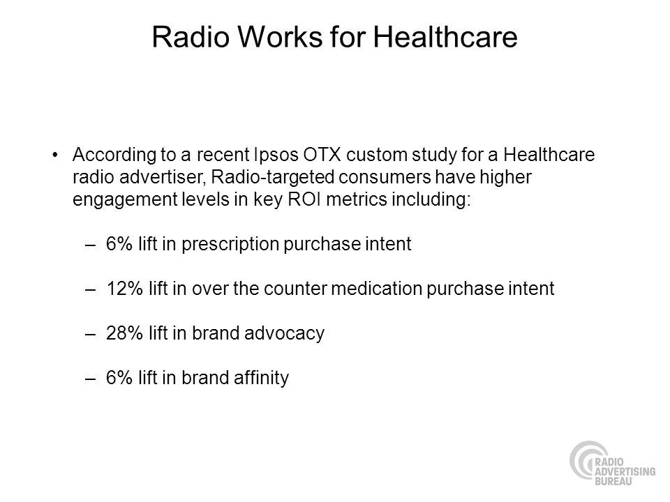 Radio Works for Healthcare According to a recent Ipsos OTX custom study for a Healthcare radio advertiser, Radio-targeted consumers have higher engagement levels in key ROI metrics including: –6% lift in prescription purchase intent –12% lift in over the counter medication purchase intent –28% lift in brand advocacy –6% lift in brand affinity