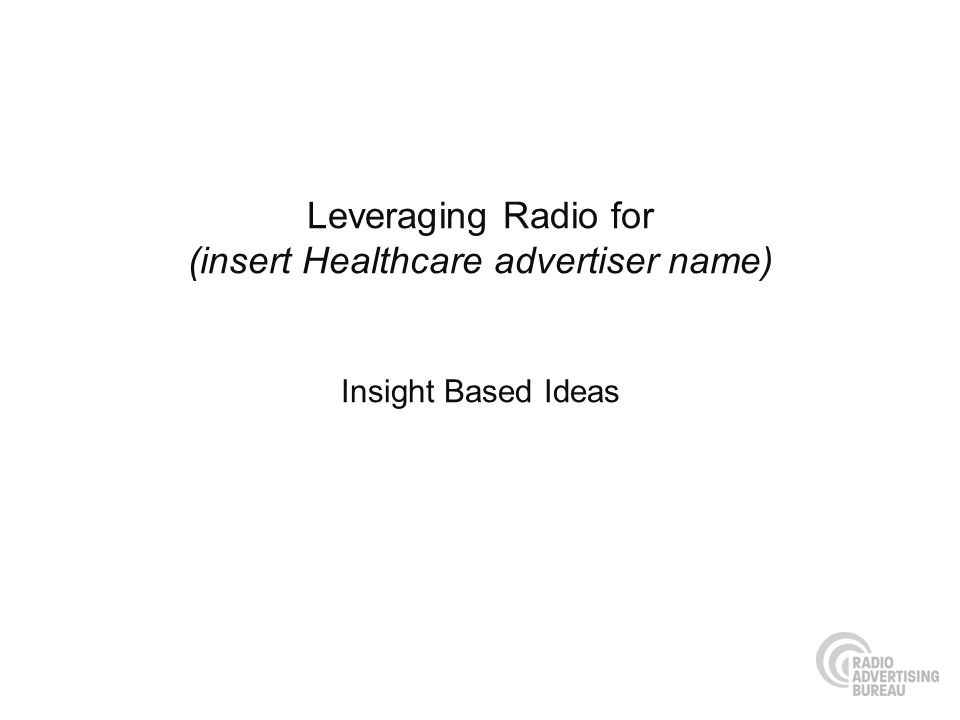 Leveraging Radio for (insert Healthcare advertiser name) Insight Based Ideas