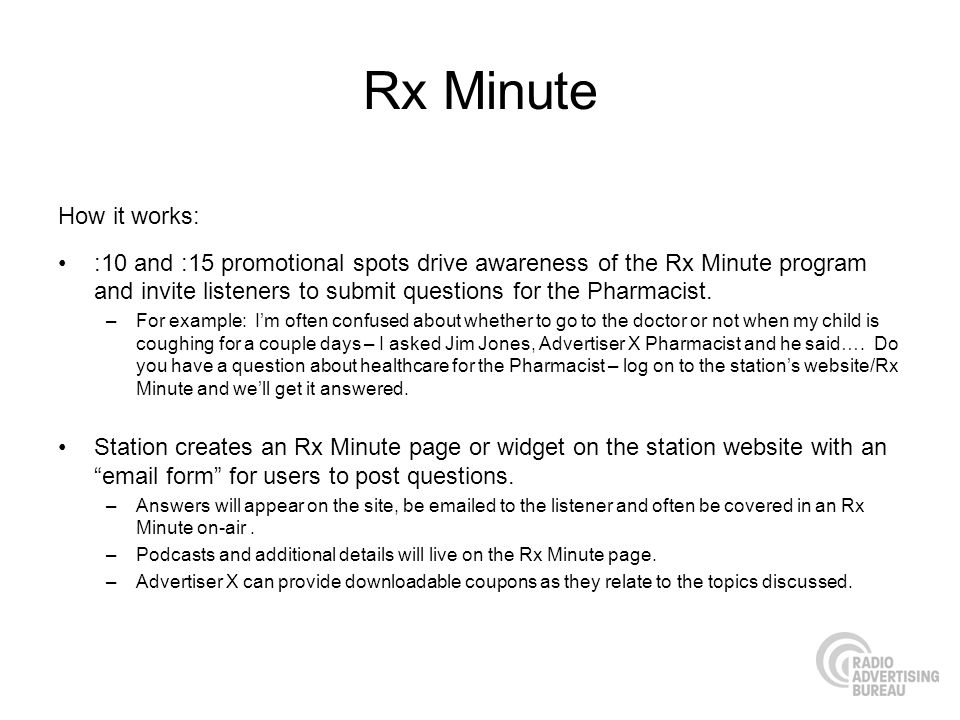 Rx Minute How it works: :10 and :15 promotional spots drive awareness of the Rx Minute program and invite listeners to submit questions for the Pharmacist.