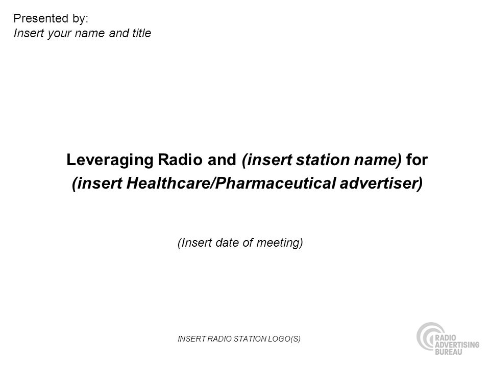 Leveraging Radio and (insert station name) for (insert Healthcare/Pharmaceutical advertiser) (Insert date of meeting) Presented by: Insert your name and title INSERT RADIO STATION LOGO(S)