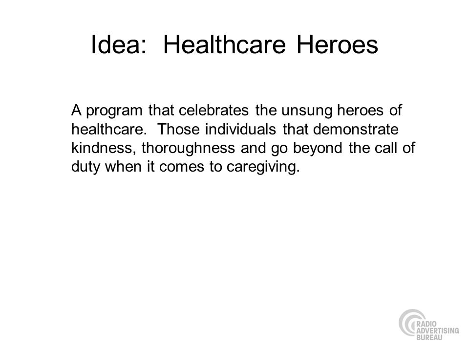 Idea: Healthcare Heroes A program that celebrates the unsung heroes of healthcare.