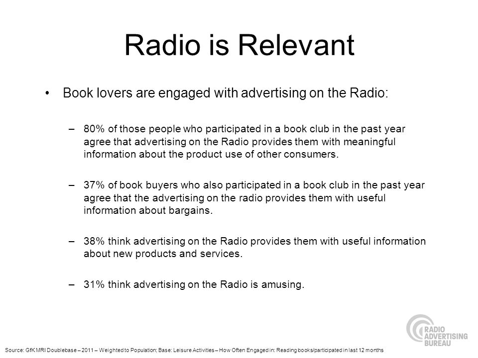 Radio is Relevant Book lovers are engaged with advertising on the Radio: –80% of those people who participated in a book club in the past year agree that advertising on the Radio provides them with meaningful information about the product use of other consumers.