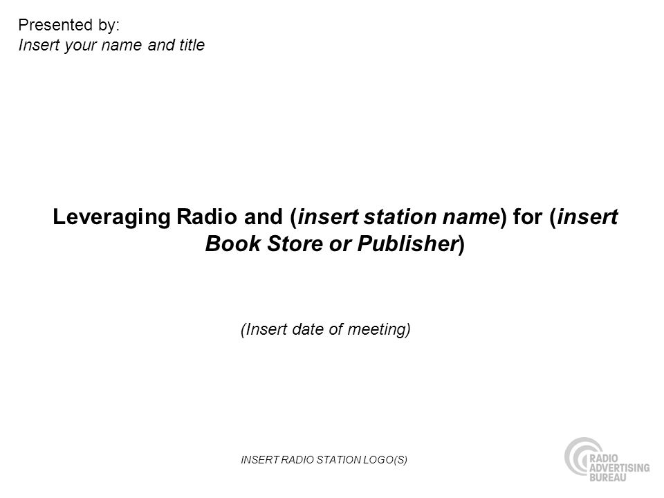 Leveraging Radio and (insert station name) for (insert Book Store or Publisher) (Insert date of meeting) Presented by: Insert your name and title INSERT RADIO STATION LOGO(S)