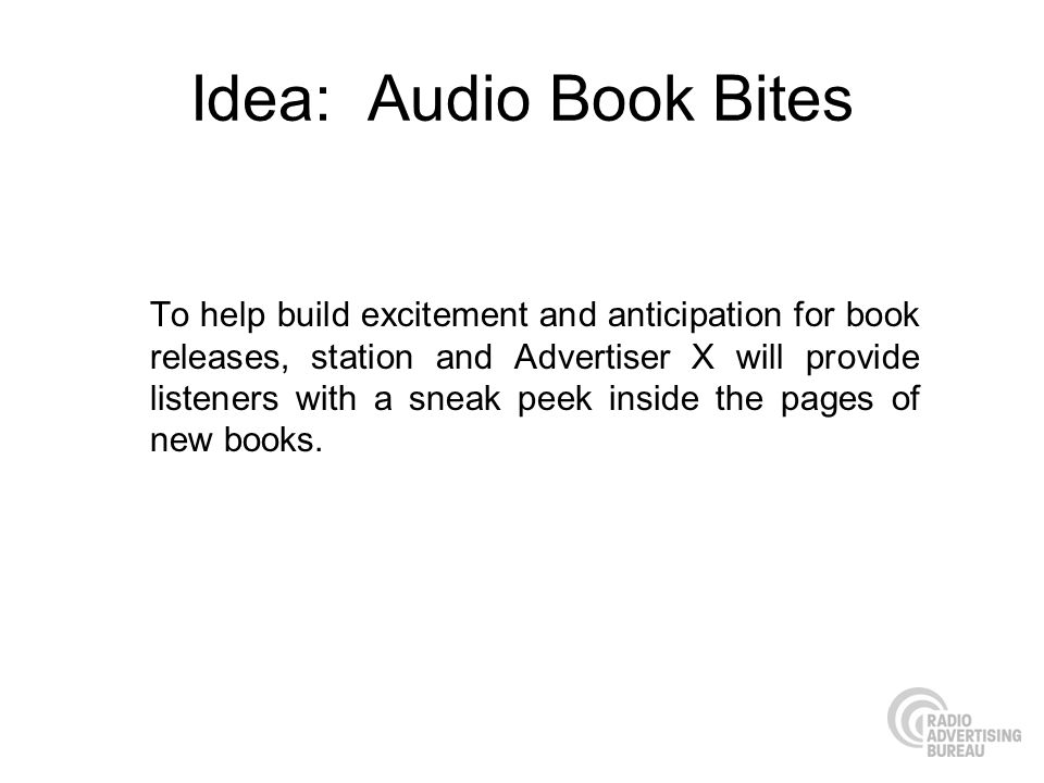 Idea: Audio Book Bites To help build excitement and anticipation for book releases, station and Advertiser X will provide listeners with a sneak peek inside the pages of new books.