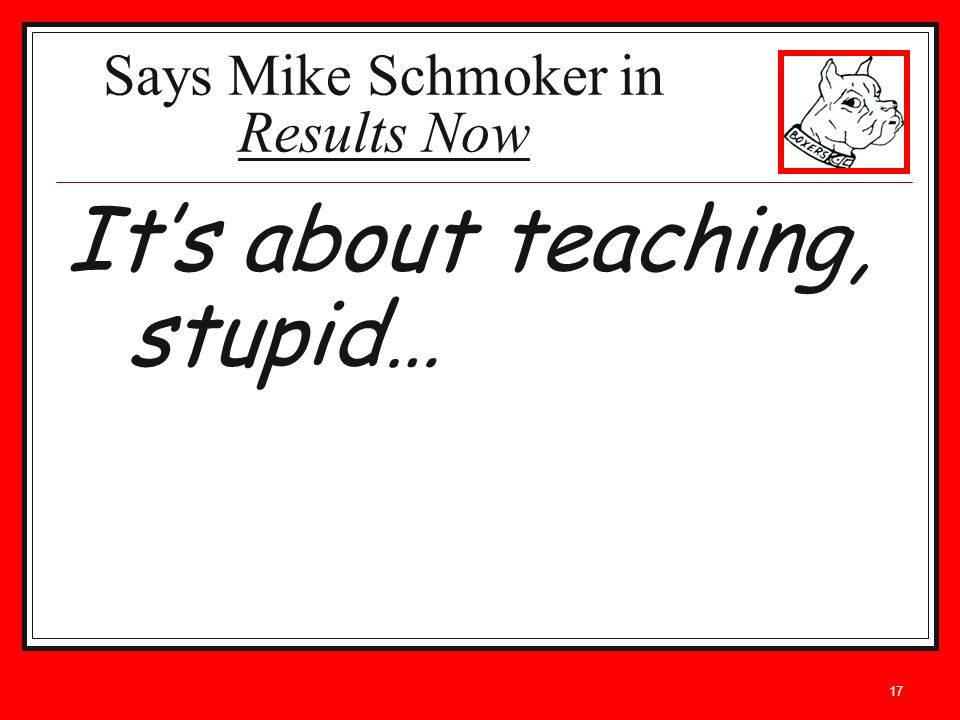 17 Its about teaching, stupid… Says Mike Schmoker in Results Now