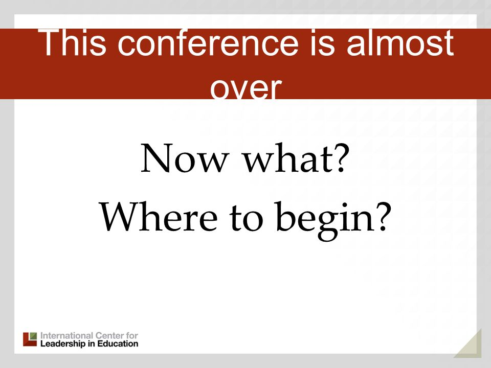 Now what? Where to begin? Third Key Trend This conference is almost over