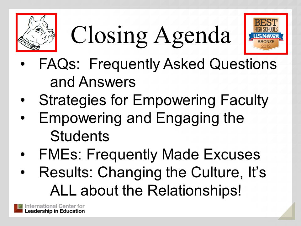 Closing Agenda FAQs: Frequently Asked Questions and Answers Strategies for Empowering Faculty Empowering and Engaging the Students FMEs: Frequently Made Excuses Results: Changing the Culture, Its ALL about the Relationships!