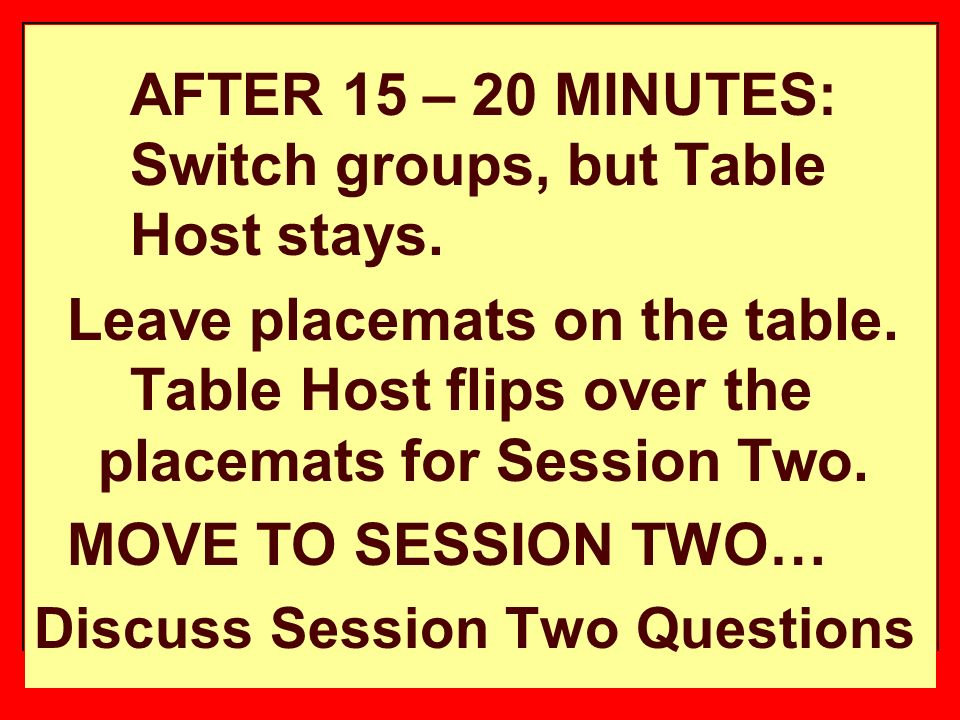 AFTER 15 – 20 MINUTES: Switch groups, but Table Host stays.