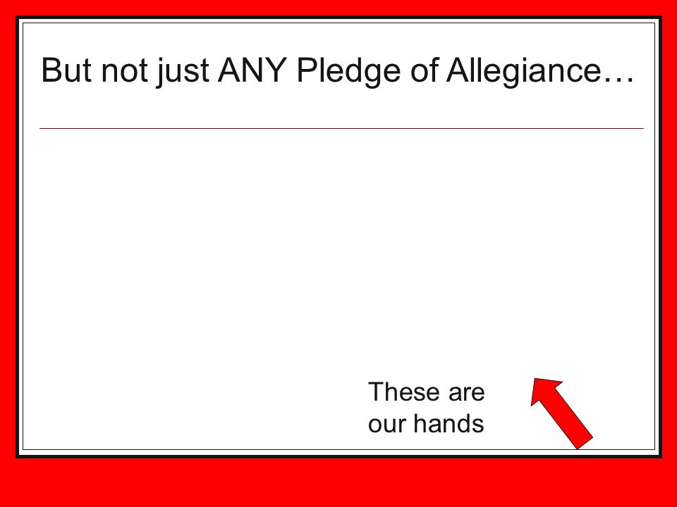 But not just ANY Pledge of Allegiance… These are our hands