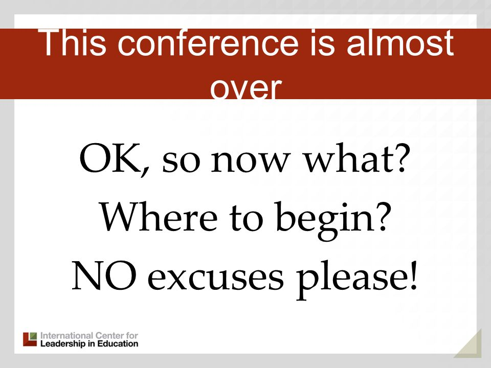 OK, so now what Where to begin NO excuses please! Third Key Trend This conference is almost over