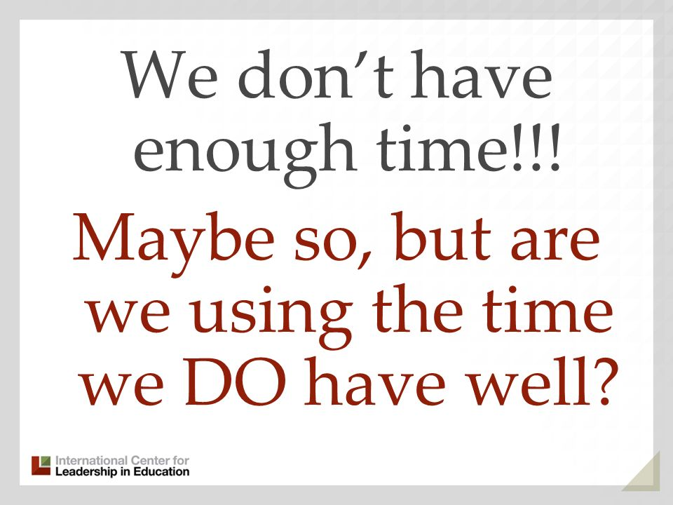 We dont have enough time!!! Maybe so, but are we using the time we DO have well?