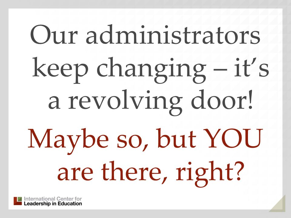 Our administrators keep changing – its a revolving door! Maybe so, but YOU are there, right