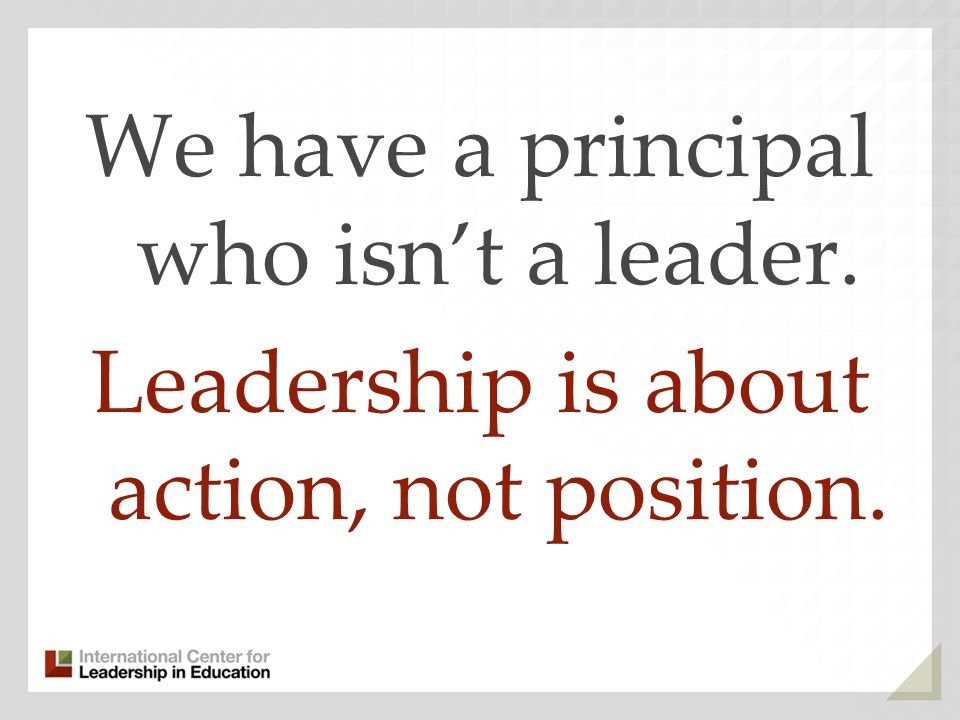 We have a principal who isnt a leader. Leadership is about action, not position.