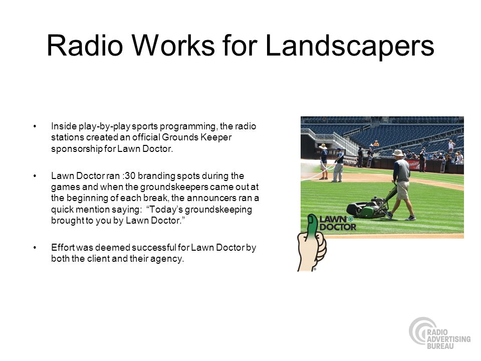 Radio Works for Landscapers Inside play-by-play sports programming, the radio stations created an official Grounds Keeper sponsorship for Lawn Doctor.