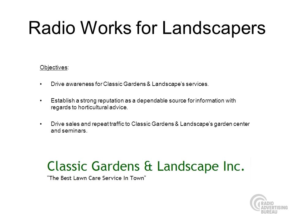 Radio Works for Landscapers Objectives: Drive awareness for Classic Gardens & Landscapes services.