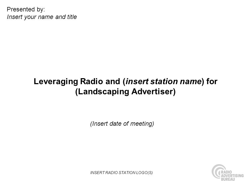 Leveraging Radio and (insert station name) for (Landscaping Advertiser) (Insert date of meeting) Presented by: Insert your name and title INSERT RADIO STATION LOGO(S)