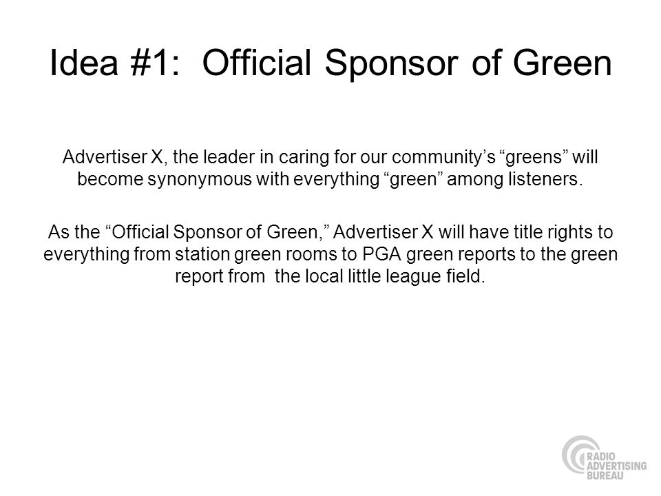 Idea #1: Official Sponsor of Green Advertiser X, the leader in caring for our communitys greens will become synonymous with everything green among listeners.