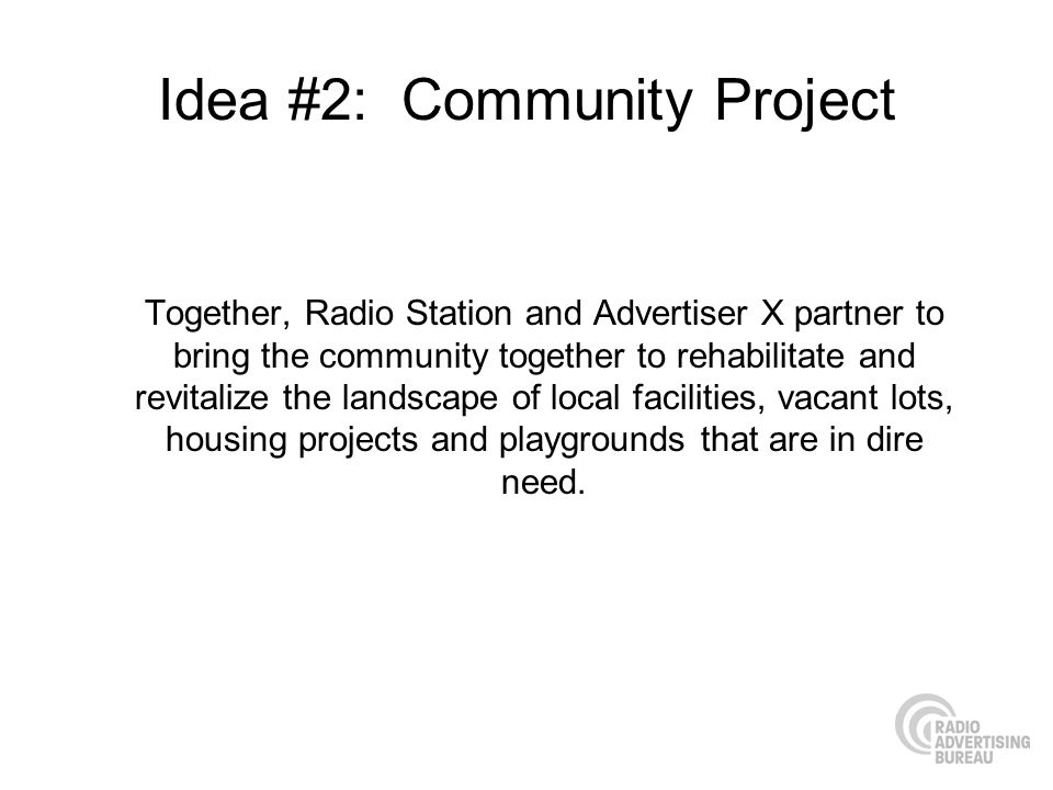 Idea #2: Community Project Together, Radio Station and Advertiser X partner to bring the community together to rehabilitate and revitalize the landscape of local facilities, vacant lots, housing projects and playgrounds that are in dire need.