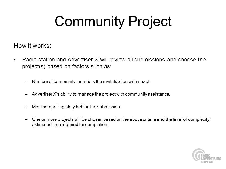 Community Project How it works: Radio station and Advertiser X will review all submissions and choose the project(s) based on factors such as: –Number of community members the revitalization will impact.