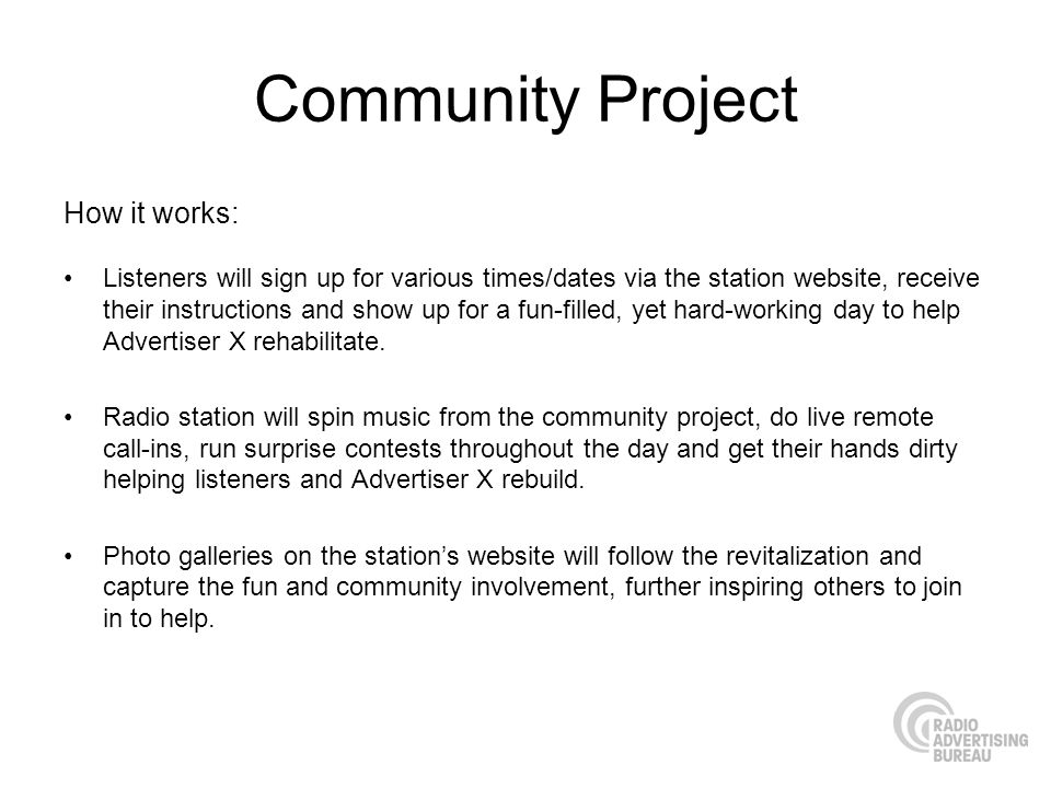 Community Project How it works: Listeners will sign up for various times/dates via the station website, receive their instructions and show up for a fun-filled, yet hard-working day to help Advertiser X rehabilitate.