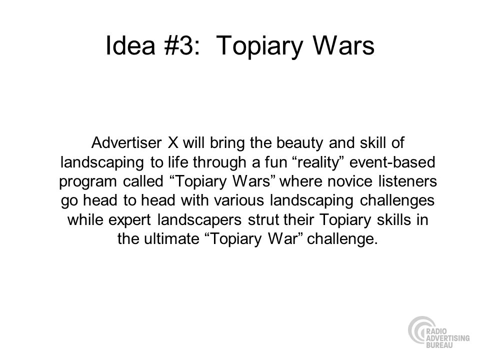 Idea #3: Topiary Wars Advertiser X will bring the beauty and skill of landscaping to life through a fun reality event-based program called Topiary Wars where novice listeners go head to head with various landscaping challenges while expert landscapers strut their Topiary skills in the ultimate Topiary War challenge.