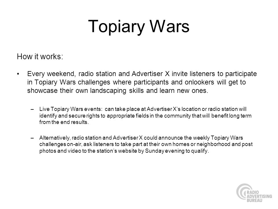 Topiary Wars How it works: Every weekend, radio station and Advertiser X invite listeners to participate in Topiary Wars challenges where participants and onlookers will get to showcase their own landscaping skills and learn new ones.