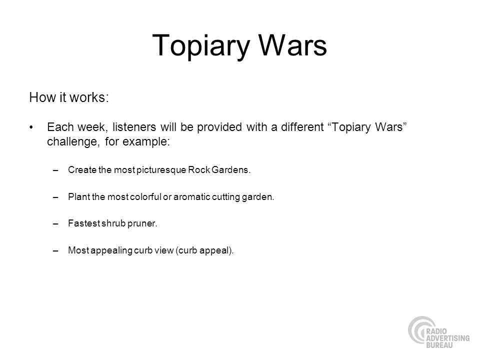 Topiary Wars How it works: Each week, listeners will be provided with a different Topiary Wars challenge, for example: –Create the most picturesque Rock Gardens.