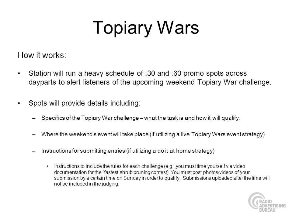 Topiary Wars How it works: Station will run a heavy schedule of :30 and :60 promo spots across dayparts to alert listeners of the upcoming weekend Topiary War challenge.