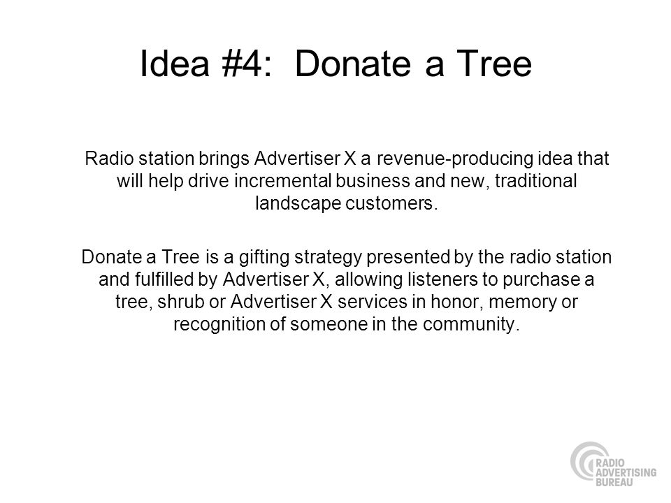 Idea #4: Donate a Tree Radio station brings Advertiser X a revenue-producing idea that will help drive incremental business and new, traditional landscape customers.